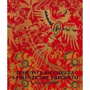 Tessuto e ricchezza a Firenze nel Trecento. Lana, seta, pittura. Catalogo della mostra (Firenze, 5 dicembre 2017-18 marzo 2018). Ediz. illustrata