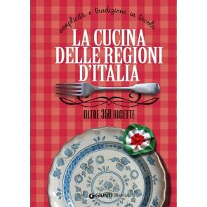 La cucina delle regioni d'Italia. Semplicità e tradizione in tavola. Oltre 350 ricette