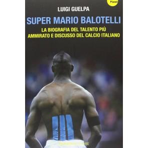 Super Mario Balotelli. La biografia del talento più ammirato e discusso del calcio italiano