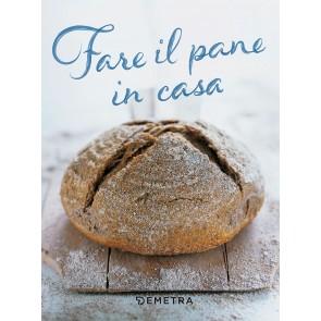 Fare il pane in casa. Tutte le ricette naturali della tradizione, i pani conditi, le focacce, i grissini e la fantasia