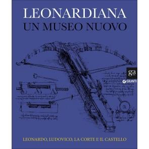 Leonardiana. Un museo nuovo Leonardo, Ludovico, la corte e il castello. Ediz. a colori