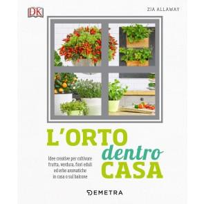 L'orto dentro casa. Idee creative per coltivare frutta, verdura, fiori eduli ed erbe aromatiche in casa o sul balcone