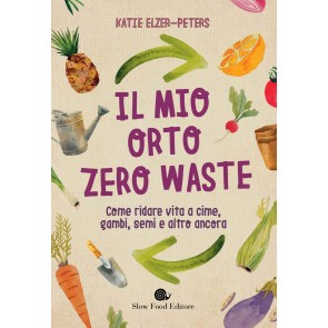 Il mio orto zero waste. Come ridare vita a cime, gambi, semi e altro ancora