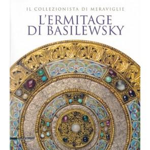 L'Ermitage di Basilewsky. Il collezionista di meraviglie. Catalogo della mostra (Torino,7 giugno-13 ottobre 2013). Ediz. illustrata