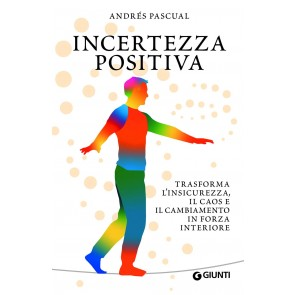 Incertezza positiva. Trasforma l'insicurezza, il caos e il cambiamento in forza interiore