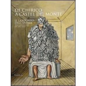 De Chirico a Castel del Monte. Il labirinto dell'anima. Catalogo della mostra (Castel del Monte, 17 aprile-28 agosto 2011). Ediz. italiana e inglese