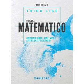 Think like. Pensa da matematico. Comprendere numeri, forme e modelli a partire dalla vita quotidiana