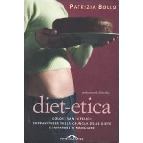 Diet-etica. Golosi, sani e felici: sopravvivere nella giungla delle diete e imparare a mangiare