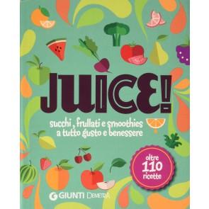 Juice! Succhi, frullati e smoothies a tutto gusto e benessere. Oltre 110 ricette