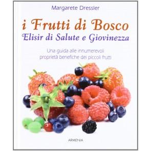 I frutti di bosco. Elisir di salute e giovinezza. Una guida alle innumerevoli proprietà benefiche dei piccoli frutti