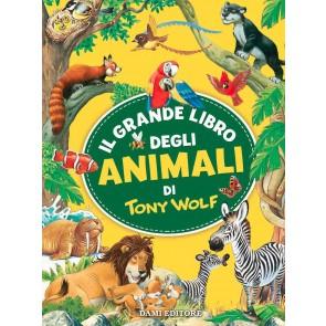 Il grande libro degli animali di Tony Wolf. Ediz. a colori