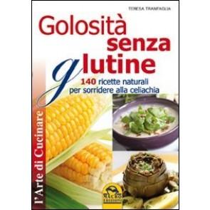 Golosità senza glutine. 140 ricette naturali per sorridere alla celiachia