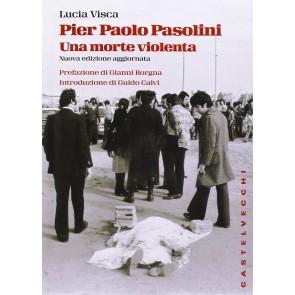 Pier Paolo Pasolini. Una morte violenta. In diretta dalla scena del delitto, le verità nascoste su uno degli episodi più oscuri nella storia d'Italia