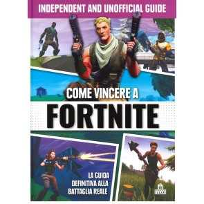 Come vincere a Fortnite. La guida definitiva alla battaglia reale. Independent and unofficial guide. Ediz. illustrata