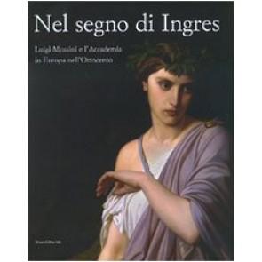 Nel segno di Ingres. Luigi Mussini e l'Accademia in Europa nell'Ottocento. Catalogo della mostra (Siena, 6 ottobre 2007-6 gennaio 2008). Ediz. illustrata